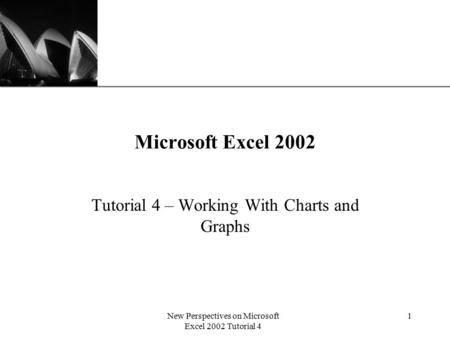 XP New Perspectives on Microsoft Excel 2002 Tutorial 4 1 Microsoft Excel 2002 Tutorial 4 – Working With Charts and Graphs.