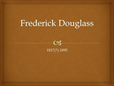 1817(?)-1895.   Douglass was born into slavery in Talbot County, Maryland and was separated from his mother soon after birth.  Because birth records.