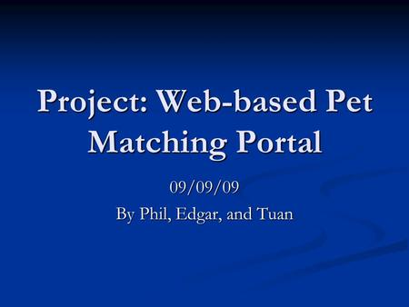 Project: Web-based Pet Matching Portal 09/09/09 By Phil, Edgar, and Tuan.