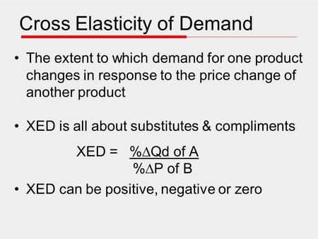 Cross Elasticity of Demand The extent to which demand for one product changes in response to the price change of another product XED is all about substitutes.