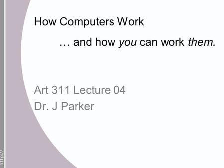 How Computers Work … and how you can work them. Art 311 Lecture 04 Dr. J Parker.