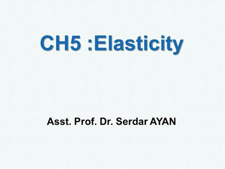 CH5 : Elasticity Asst. Prof. Dr. Serdar AYAN. The Concept of Elasticity How large is the response of producers and consumers to changes in price? Before.
