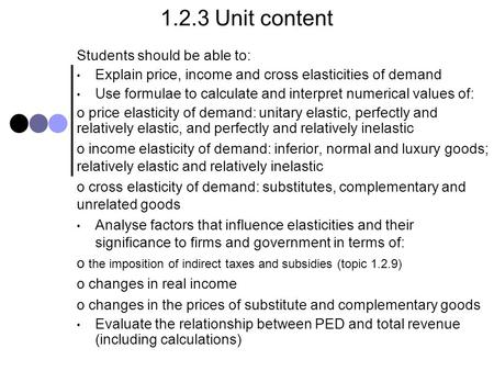 1.2.3 Unit content Students should be able to: Explain price, income and cross elasticities of demand Use formulae to calculate and interpret numerical.