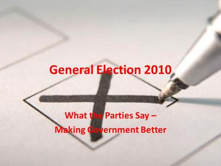 General Election 2010 What the Parties Say – Making Government Better.