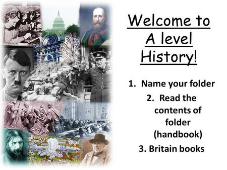 Welcome to A level History! 1.Name your folder 2.Read the contents of folder (handbook) 3. Britain <strong>books</strong>.