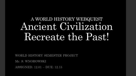 A WORLD HISTORY WEBQUEST Ancient Civilization Recreate the Past! WORLD HISTORY SEMESTER PROJECT Mr. S. WNOROWSKI ASSIGNED: 12.01 – DUE: 12.15.