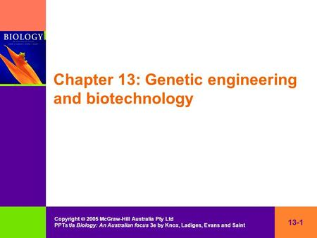 13-1 Copyright  2005 McGraw-Hill Australia Pty Ltd PPTs t/a Biology: An Australian focus 3e by Knox, Ladiges, Evans and Saint Chapter 13: Genetic engineering.