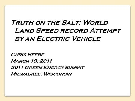 Truth on the Salt: World Land Speed record Attempt by an Electric Vehicle Chris Beebe March 10, 2011 2011 Green Energy Summit Milwaukee, Wisconsin.