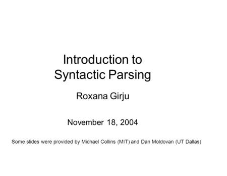 Introduction to Syntactic Parsing Roxana Girju November 18, 2004 Some slides were provided by Michael Collins (MIT) and Dan Moldovan (UT Dallas)