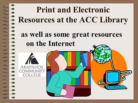 Print and Electronic Resources at the ACC Library as well as some great resources on the Internet.