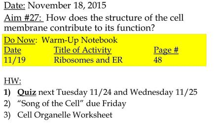 Date: November 18, 2015 Aim #27: How does the structure of the cell membrane contribute to its function? HW: 1) Quiz next Tuesday 11/24 and Wednesday 11/25.