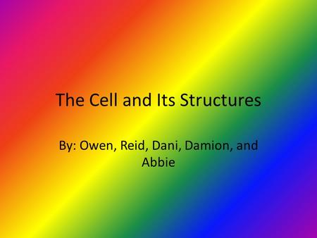 The Cell and Its Structures By: Owen, Reid, Dani, Damion, and Abbie.