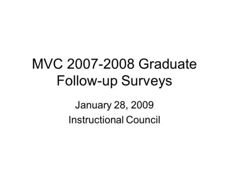 MVC 2007-2008 Graduate Follow-up Surveys January 28, 2009 Instructional Council.
