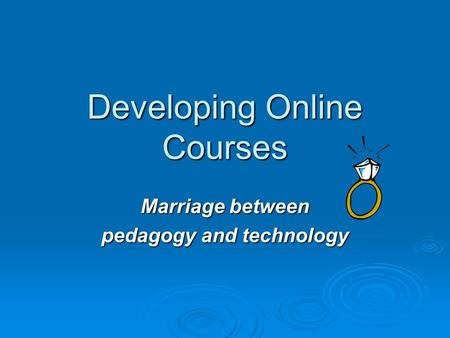 Developing Online Courses Marriage between pedagogy and technology.