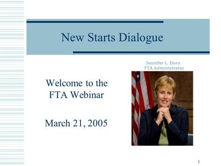 1 New Starts Dialogue Welcome to the FTA Webinar March 21, 2005 Jennifer L. Dorn FTA Administrator.