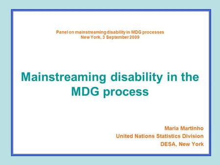 Panel on mainstreaming disability in MDG processes New York, 3 September 2009 Mainstreaming disability in the MDG process Maria Martinho United Nations.