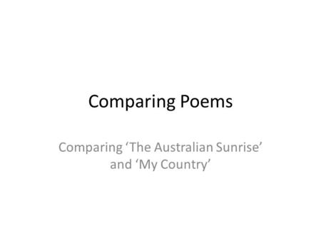 Comparing Poems Comparing 'The Australian Sunrise' and 'My Country'