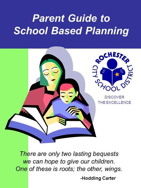 Parent Guide to School Based Planning DISCOVER THE EXCELLENCE There are only two lasting bequests we can hope to give our children. One of these is roots;