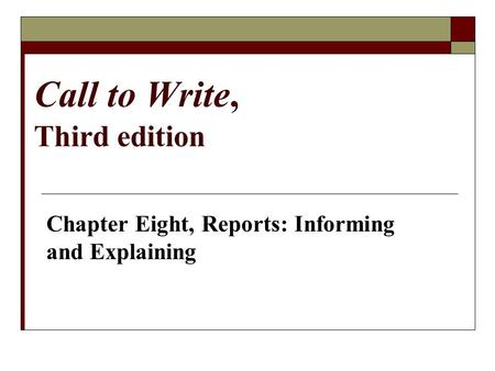 Call to Write, Third edition Chapter Eight, Reports: Informing and Explaining.