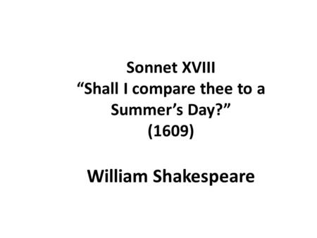 "Sonnet XVIII ""Shall I compare thee to a Summer's Day?"" (1609) William Shakespeare."