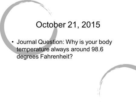 October 21, 2015 Journal Question: Why is your body temperature always around 98.6 degrees Fahrenheit?