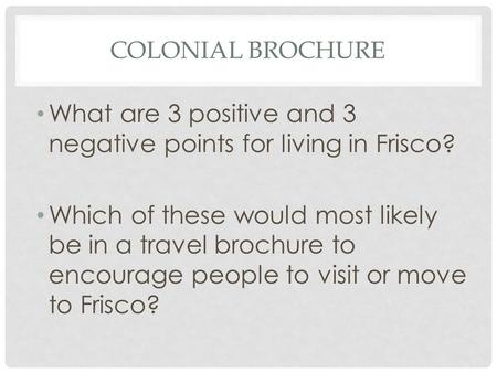 COLONIAL BROCHURE What are 3 positive and 3 negative points for living in Frisco? Which of these would most likely be in a travel brochure to encourage.
