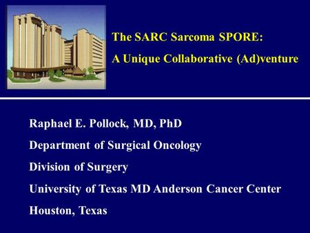 The SARC Sarcoma SPORE: A Unique Collaborative (Ad)venture Raphael E. Pollock, MD, PhD Department of Surgical Oncology Division of Surgery University of.