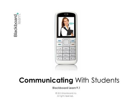 Blackboard Learn 9.1 Communicating With Students © 2013 Blackboard Inc. All rights reserved.