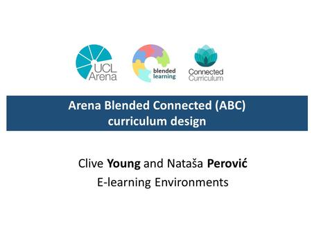 Clive Young and Nataša Perovi ć E-learning Environments Arena Blended Connected (ABC) curriculum design.
