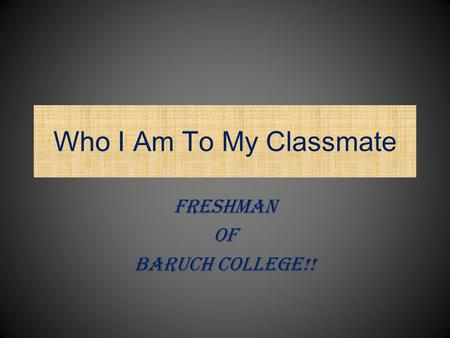 Who I Am To My Classmate Freshman Of Baruch College!!