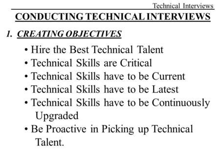 Technical Interviews CONDUCTING TECHNICAL INTERVIEWS 1.CREATING OBJECTIVES Hire the Best Technical Talent Technical Skills are Critical Technical Skills.
