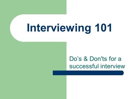 Interviewing 101 Do's & Don'ts for a successful interview.