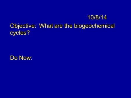 10/8/14 Objective: What are the biogeochemical cycles? Do Now: