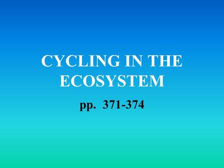 CYCLING IN THE ECOSYSTEM pp. 371-374. DEFINITIONS Ecosystem: an environment where the living (biotic) and non-living (abiotic) things affect one another.
