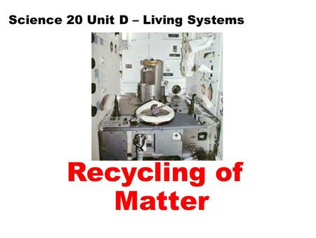 Recycling of Matter Science 20 Unit D – Living Systems.