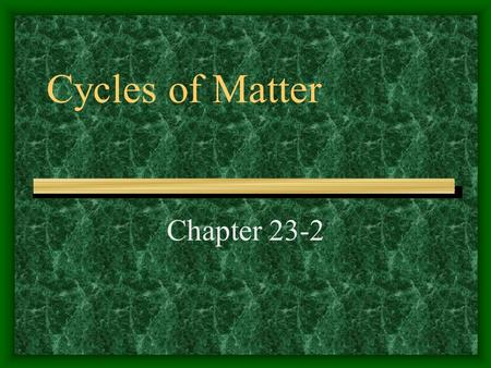 Cycles of Matter Chapter 23-2. Matter Recycled in ecosystems Includes water, oxygen, nitrogen, and many other substances Most important cycles of matter.