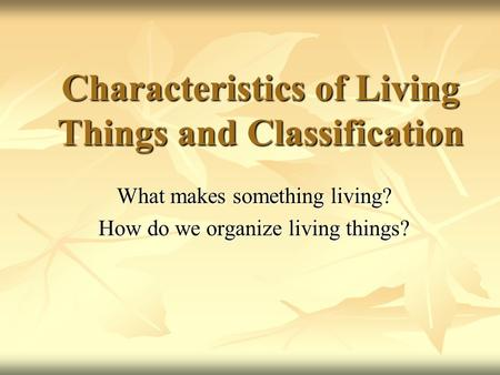 Characteristics of Living Things and Classification What makes something living? How do we organize living things?