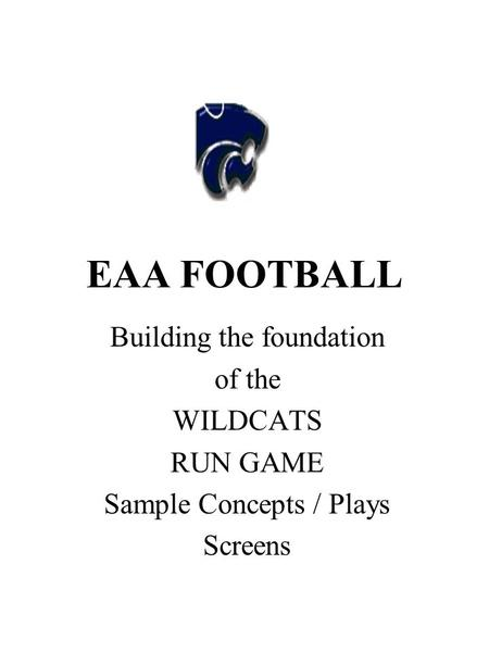 EAA FOOTBALL Building the foundation of the WILDCATS RUN GAME Sample Concepts / Plays Screens.