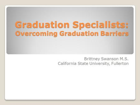 Graduation Specialists: Overcoming Graduation Barriers Brittney Swanson M.S. California State University, Fullerton.
