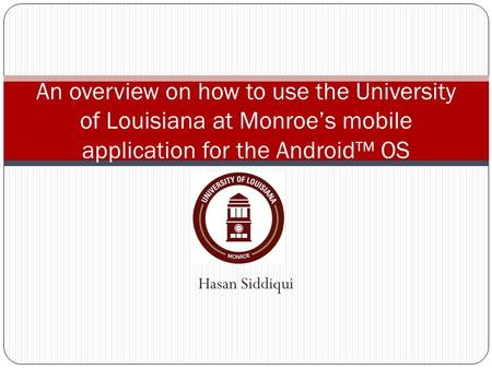 Hasan Siddiqui An overview on how to use the University of Louisiana at Monroe's mobile application for the Android™ OS.