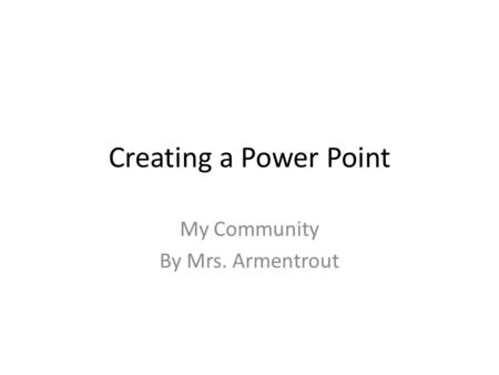 Creating a Power Point My Community By Mrs. Armentrout.