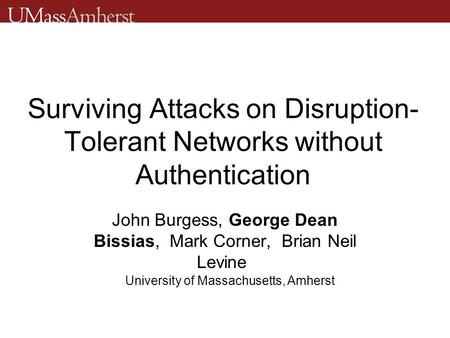 Surviving Attacks on Disruption- Tolerant Networks without Authentication John Burgess, George Dean Bissias, Mark Corner, Brian Neil Levine University.