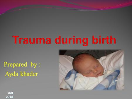 Prepared by : Ayda khader oct 2015. Outline trauma during birth to skin and superficial tissues, muscle, nerves and bones major types of neonatal haemorrhage.