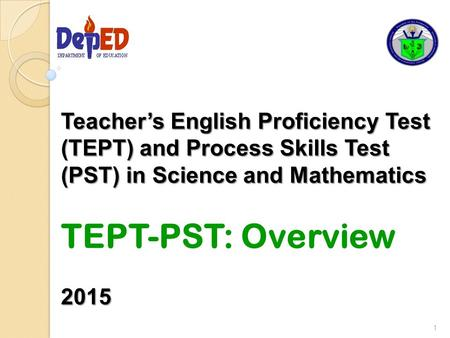 Teacher's English Proficiency Test (TEPT) and Process Skills Test (PST) in Science and Mathematics TEPT-PST: Overview 2015.
