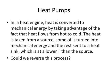 Heat Pumps In a heat engine, heat is converted to mechanical energy by taking advantage of the fact that heat flows from hot to cold. The heat is taken.