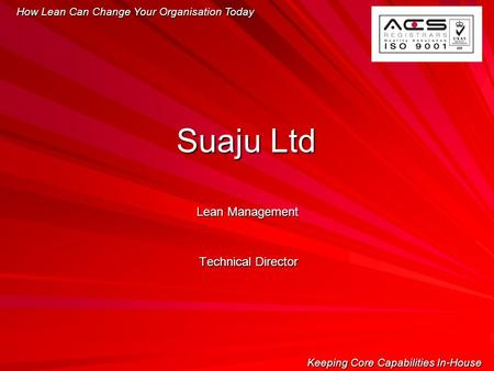 Lean Management Technical Director How Lean Can Change Your Organisation Today Keeping Core Capabilities In-House Suaju Ltd.