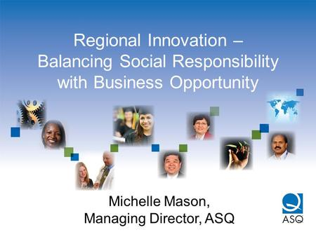 Regional Innovation – Balancing Social Responsibility with Business Opportunity Michelle Mason, Managing Director, ASQ.