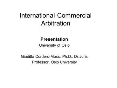 International Commercial Arbitration Presentation University of Oslo Giuditta Cordero-Moss, Ph.D., Dr.Juris Professor, Oslo University.