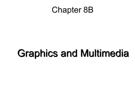 Chapter 8B Graphics and Multimedia. 8B-2 Graphic File Formats Bitmapped images –Most common image type –Also called raster images –Image is drawn using.