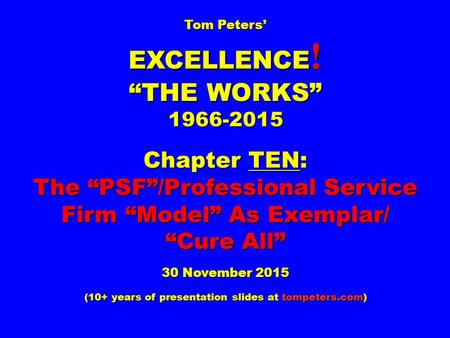 "Tom Peters' EXCELLENCE ! ""THE WORKS"" 1966-2015 Chapter TEN: The ""PSF""/Professional Service Firm ""Model"" As Exemplar/ ""Cure All"" 30 November 2015 (10+ years."